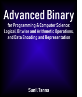 Advanced Binary for Programming & Computer Science: Logical, Bitwise and Arithmetic Operations, and Data Encoding and Representation