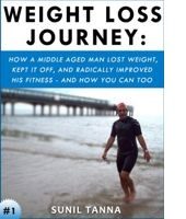 Weight Loss Journey: How a Middle Aged Man Lost Weight, Kept It Off, and Radically Improved His Fitness - And How You Can Too